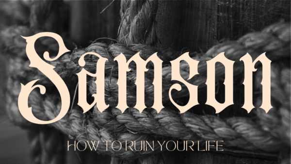 Samson: How to Ruin Your Life