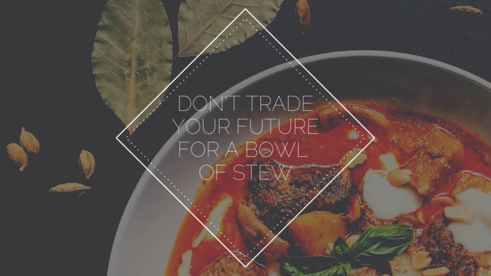 Don\'t Trade Your Future for a Bowl of Stew