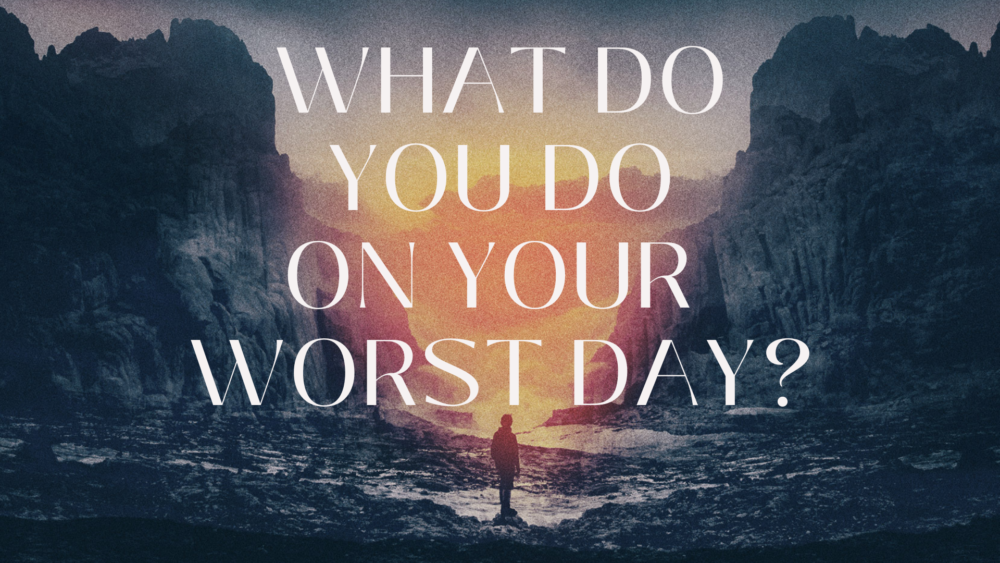 What Do You Do on Your Worst Day?